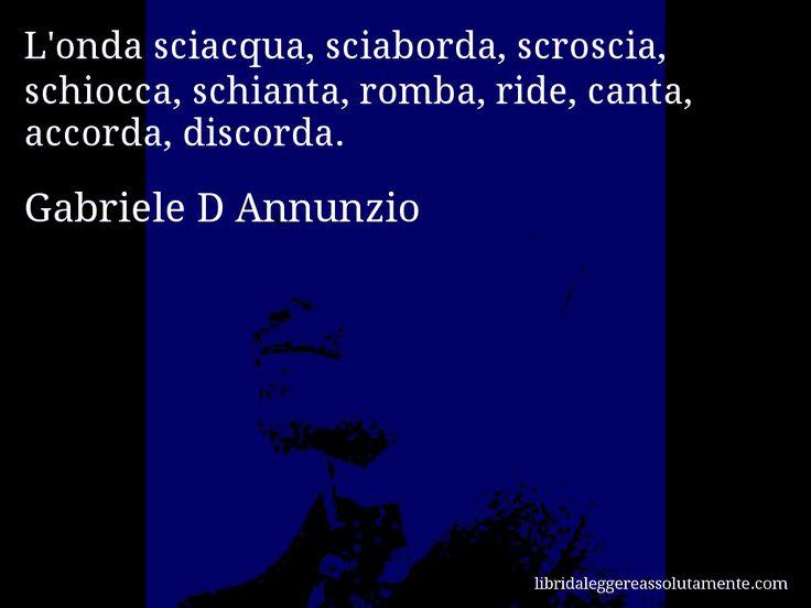 Aforisma di Gabriele D Annunzio , L'onda sciacqua, sciaborda, scroscia, schiocca, schianta, romba, ride, canta, accorda, discorda.