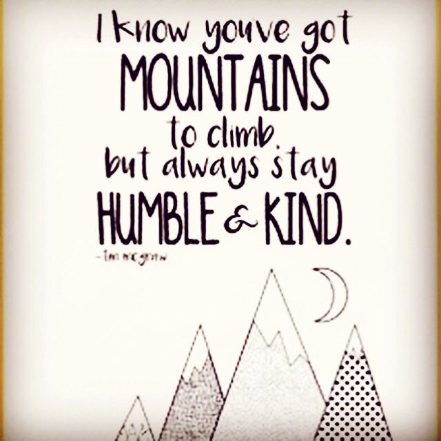 I know you've got MOUNTAINS to climb but always stay HUMBLE & KIND. -Tim Mcgraw