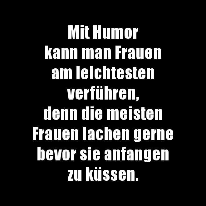 Mit Humor kann man Frauen am leichtesten verführen, denn die meisten Frauen lachen gerne bevor sie anfangen zu küssen.