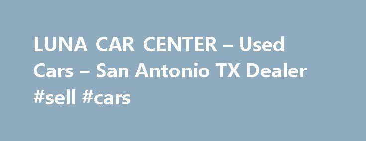 LUNA CAR CENTER – Used Cars – San Antonio TX Dealer #sell #cars http://car-auto.remmont.com/luna-car-center-used-cars-san-antonio-tx-dealer-sell-cars/  #used car lots # LUNA CAR CENTER – San Antonio TX, 78212 Welcome […]