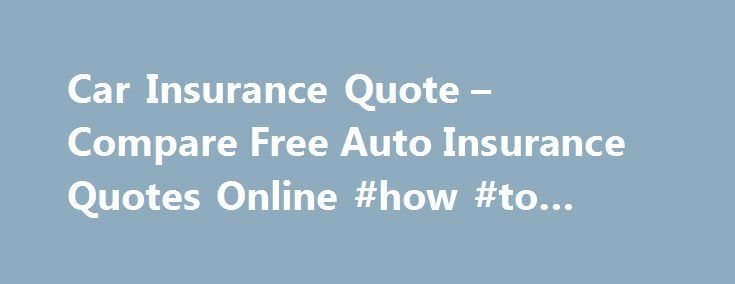 Car Insurance Quote – Compare Free Auto Insurance Quotes Online #how #to #rent #a #car http://cars.remmont.com/car-insurance-quote-compare-free-auto-insurance-quotes-online-how-to-rent-a-car/  #free car insurance quotes # What to Look for When You Compare Car Insurance Companies When you compare auto insurance companies after obtaining free quotes, be sure to take note of several items that will help you obtain a better auto insurance rate quote. When requesting a quote, remember that the…