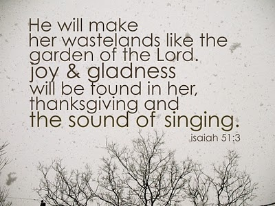 Isaiah 51:3 --- For the LORD will comfort Zion, He will comfort all her waste places, and He will make her wastelands like the garden of the Lord. JOY & GLADNESS will be found in her, thanksgiving and the sound of singing. Isaiah 51:3