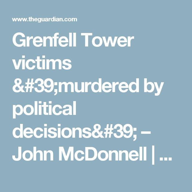 Grenfell Tower victims 'murdered by political decisions' – John McDonnell | Politics | The Guardian