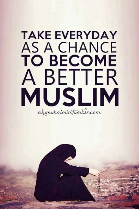 Take every day as a chance to become a better Muslim.