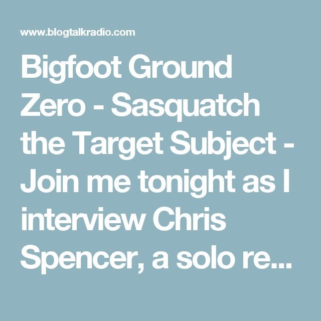 Bigfoot Ground Zero - Sasquatch the Target Subject - Join me tonight as I interview Chris Spencer, a solo researcher out of the great state of Washington.  He is also a hunter. He knows that the only way to track an animal's pattern is through patience and hard work.  Unlike most people, he doesn't hunt with his eyes, rather, he relies on his ears to tell him what's happening  Chris has spent the last few years recording sound, casting footprints, and has had multiple hair... Podcasting…