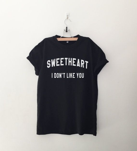 Sweetheart I don't like you Tshirt • Sweatshirt • Clothes Casual Outift for • teens • movies • girls • women • summer • fall • spring • winter • outfit ideas • hipster • dates • school • parties • Tumblr Teen Fashion Graphic Tee Shirt