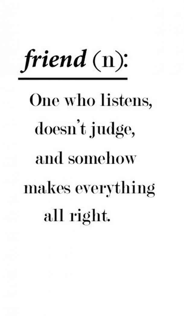 """""""Friend (n): One who listens, doesn't judge, and somehow makes everything all right."""""""