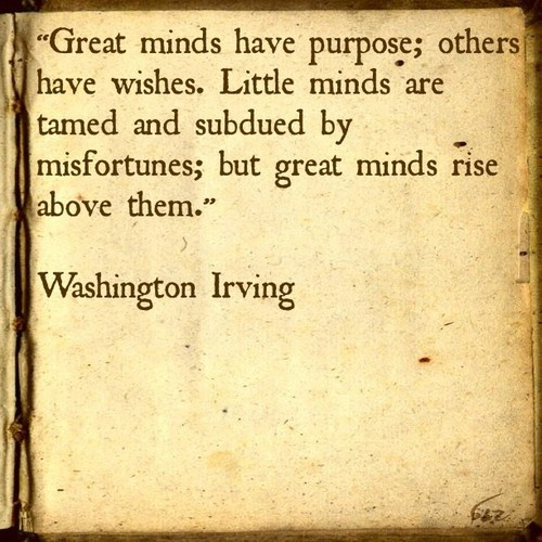 """Great minds have purpose; others have wishes. Little minds are tamed and subdued by misfortunes; but great minds rise above them."" Washington Irving"