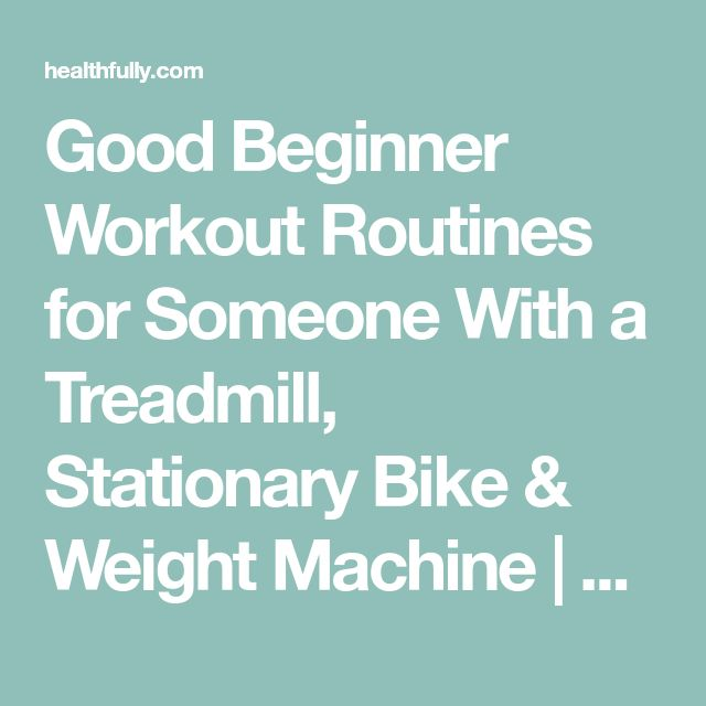 Good Beginner Workout Routines for Someone With a Treadmill, Stationary Bike & Weight Machine | Healthfully