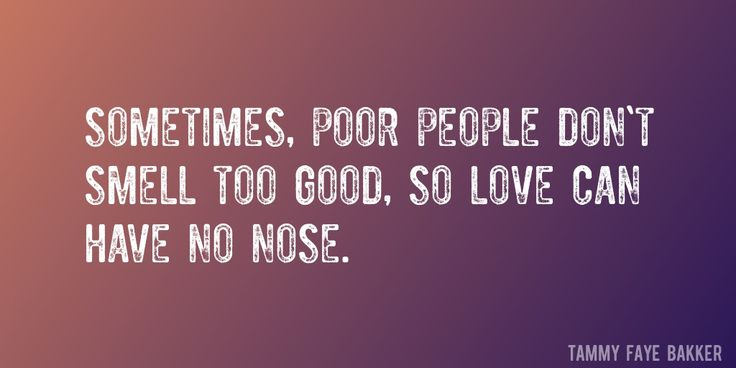 Quote by Tammy Faye Bakker => Sometimes, poor people don't smell too good, so love can have no nose.