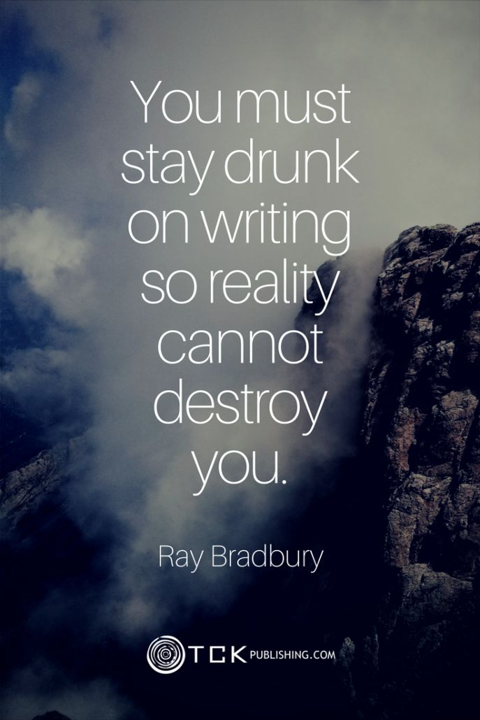 You must stay drunk on writing so reality cannot destroy you. Ray Bradbury quote
