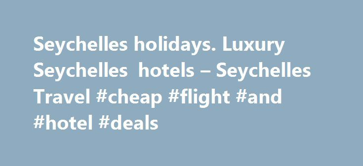 Seychelles holidays. Luxury Seychelles hotels – Seychelles Travel #cheap #flight #and #hotel #deals http://travel.remmont.com/seychelles-holidays-luxury-seychelles-hotels-seychelles-travel-cheap-flight-and-hotel-deals/  #seychelles travel # Seychelles Holidays with Seychelles Holidays – 2015 2016 Book your holiday in the Seychelles with Seychelles Travel – Your No 1 choice when it comes to service, in-depth knowledge and experience of the Seychelles Start your discovery of the Seychelles by…