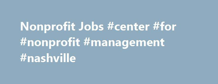 Nonprofit Jobs #center #for #nonprofit #management #nashville http://germany.nef2.com/nonprofit-jobs-center-for-nonprofit-management-nashville/  # Search for Jobs Active Postings Welcome to NPO.net, powered by Lumity In the mid-1990's Lumity created NPO.net to help nonprofits find talent for their open positions. Twenty years later, NPO continues to thrive as a specialized job board, making it much easier for job seekers to match their skills with hundreds of new job openings that are posted…