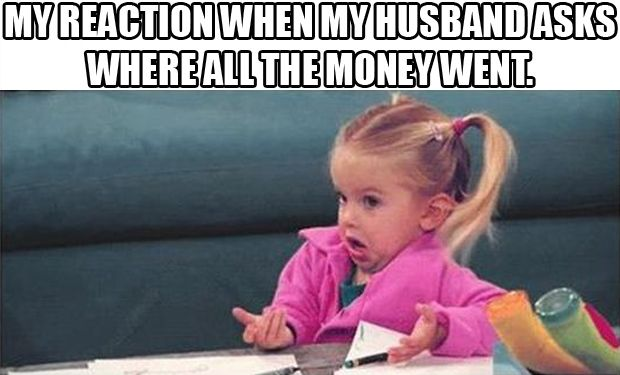 My reaction when my husband asks where all the money went.