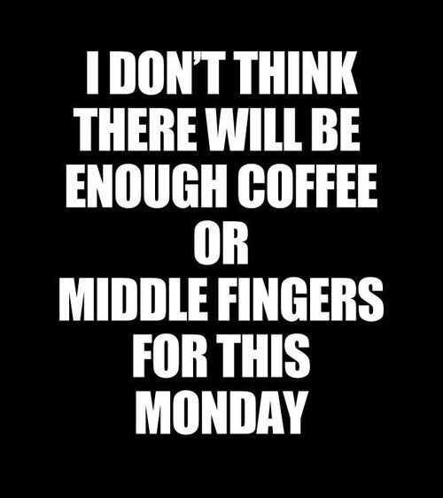 I don't think there will be enough coffee or middle fingers for this Monday.