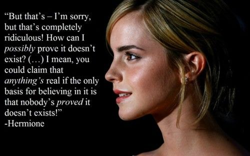 """""""How can I possibly prove it doesn't exist...you could claim that anything's real if the only basis for believing in it is that nobody's PROVED it doesn't exist !"""" Emma Watson as Hermoine."""