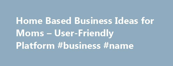 Home Based Business Ideas for Moms – User-Friendly Platform #business #name http://bank.nef2.com/home-based-business-ideas-for-moms-user-friendly-platform-business-name/  #at home business ideas # Stay-at-home moms & business opportunities When a woman wishes to stay at home with her children, it can be difficult in terms of family finances. With the ever rising cost of living, it is often necessary for both parents to bring home a paycheck in order to make ends meet. Many of today s…