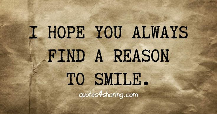 I hope you always find a reason to smile. quotes4sharing.com
