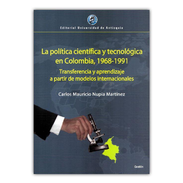 La política científica y tecnológica en Colombia, 1968 – 1991– Carlos Mauricio Nupia Martínez – Editorial Universidad de Antioquia www.librosyeditores.com Editores y distribuidores.
