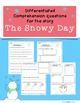 The story The Snowy Day by Ezra Jack Keats is a great story to use in a primary classroom.  I use this story in my classroom and created 2 sets of comprehension questions to check for understanding (2 pages for each set).  The first set is designed for grades 1-2 (responding by writing a sentence or a list).  This set could be used for above level students in kdg.  The second set is designed for kdg. (teacher reads questions aloud).   It can also be used to differentiate in a 1-2 classroom…