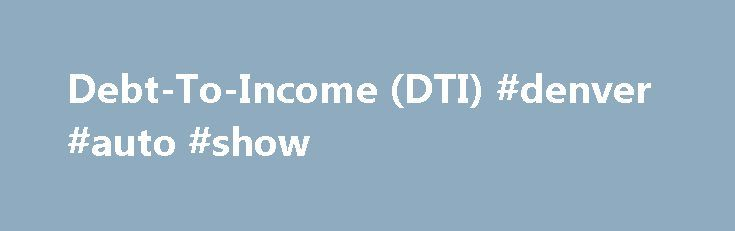 Debt-To-Income (DTI) #denver #auto #show http://remmont.com/debt-to-income-dti-denver-auto-show/  #auto finance calculator # Debt-To-Income Ratio (DTI) Calculator What is my debt-to-income ratio? Your debt-to-income ratio consists of two separate percentages: a front ratio (housing debt only) and a back ratio (all debts combined). This is written as front/back. Your front ratio is %. This means you pay $ in housing costs out of your $ income each month. Your back ratio is %. This means you…