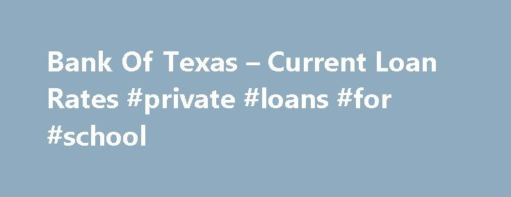 Bank Of Texas – Current Loan Rates #private #loans #for #school http://loans.remmont.com/bank-of-texas-current-loan-rates-private-loans-for-school/  #current auto loan rates # CURRENT LOAN RATES 1 The Annual Percentage Rate (APR) shown for New/Used Automobile is subject to approval and the presentment of a perfected lien on your vehicle. The APR quoted is offered depending on the individual's excellent and substantial credit and key loan characteristics, including amount, term, vehicle age…