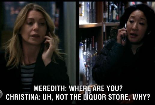 Meredith: Where are you? Cristina: Uh, not the liquor store, why? Grey's Anatomy quotes