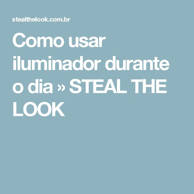 Como usar iluminador durante o dia » STEAL THE LOOK