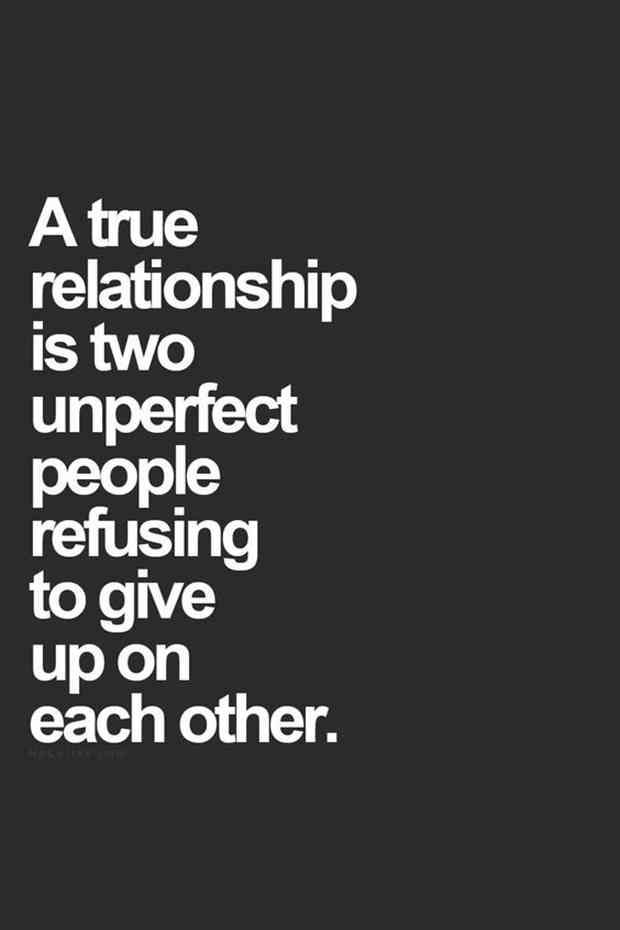 """A true relationship is two unperfect people refusing to give up on each other."""
