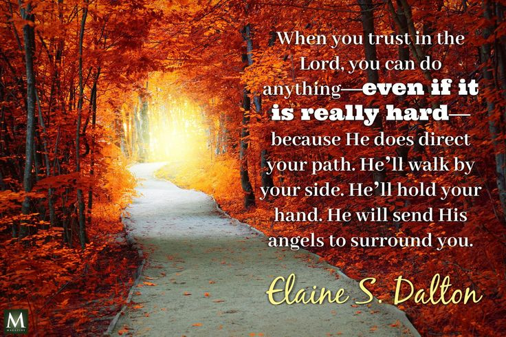 """""""When you trust in the Lord, you can do anything — even if it is really hard — because He does direct your path. He'll walk by your side. He'll hold your hand. He will send His angels to surround you."""" — Elaine S. Dalton   Meridian Magazine - LDSmag.com"""