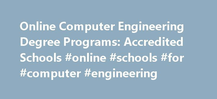 Online Computer Engineering Degree Programs: Accredited Schools #online #schools #for #computer #engineering http://fiji.remmont.com/online-computer-engineering-degree-programs-accredited-schools-online-schools-for-computer-engineering/  # Computer Engineering Degrees Computer engineering majors learn science, mathematics, computer science, engineering and statistics to analyze, design, and develop computer hardware and software. A computer engineer is involved in any field that requires…