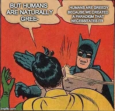 """Robin: """"But humans are naturally gree...""""  Batman: """"Humans are greedy because we created a paradigm that necessitates it!!""""  [follow this link to find a video and analysis on success, commodity fetishism, and greatness featuring Cornel West: http://www.thesociologicalcinema.com/1/post/2013/10/cornel-west-on-success-commodity-fetishism-and-greatness.html]"""
