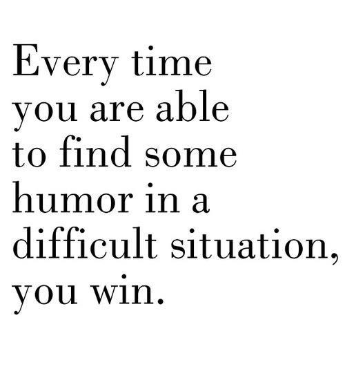 Toda vez que você está disposto a encontrar humor em uma situação difícil, você vence.