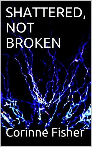 SHATTERED, NOT BROKEN by Corinne Fisher