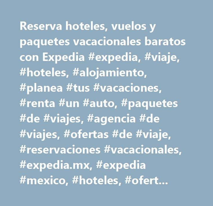 Reserva hoteles, vuelos y paquetes vacacionales baratos con Expedia #expedia, #viaje, #hoteles, #alojamiento, #planea #tus #vacaciones, #renta #un #auto, #paquetes #de #viajes, #agencia #de #viajes, #ofertas #de #viaje, #reservaciones #vacacionales, #expedia.mx, #expedia #mexico, #hoteles, #ofertas #de #hoteles…