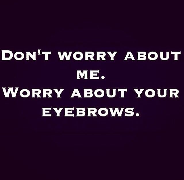 Don't worry about me. Worry about your eyebrows. ------ Seriously, never trust anyone with bad eyebrows.