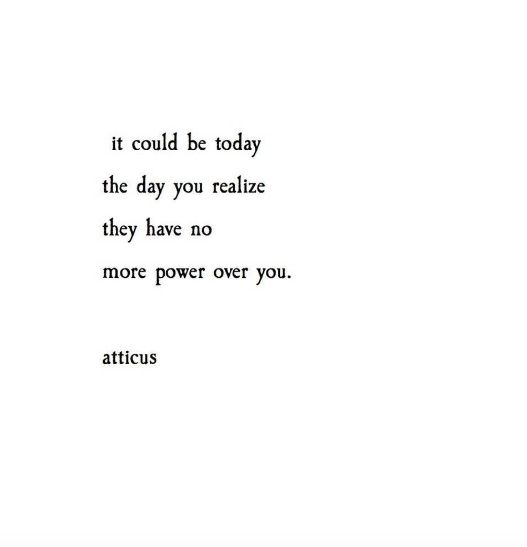 """It could be today, the day you realize: they have no more power over you."""