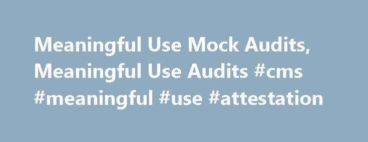 Meaningful Use Mock Audits, Meaningful Use Audits #cms #meaningful #use #attestation http://fiji.nef2.com/meaningful-use-mock-audits-meaningful-use-audits-cms-meaningful-use-attestation/  # What Hospitals Are Saying We were fortunate to have Jim's team help in the development of our attestation and audit preparedness program, and although we didn't expect we'd be validating the quality of our audit preparedness quite this quickly, we are very pleased with the outcome. We'd highly recommend…