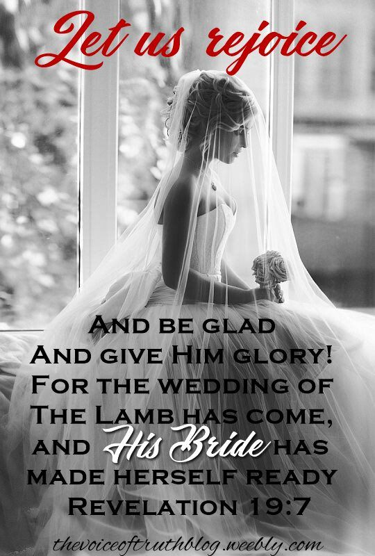 "Revelation 19:7 ""Let us rejoice and be glad and give Him glory! For the wedding of the Lamb has come, and His bride has made herself ready."" thevoiceoftruthblog.weebly.com"