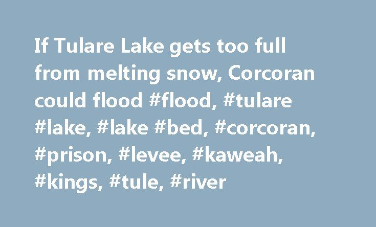 If Tulare Lake gets too full from melting snow, Corcoran could flood #flood, #tulare #lake, #lake #bed, #corcoran, #prison, #levee, #kaweah, #kings, #tule, #river http://rhode-island.nef2.com/if-tulare-lake-gets-too-full-from-melting-snow-corcoran-could-flood-flood-tulare-lake-lake-bed-corcoran-prison-levee-kaweah-kings-tule-river/  # Corcoran readies for possible flood when Tulare Lake fills with snowmelt Sales of flood insurance are booming here because of fears that the old Tulare Lake…