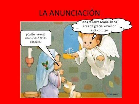 LA ANUNCIACIÓN Dios te salve María, llena eres de gracia, el Señor está contigo ¿Quién me está saludando? No lo conozco.