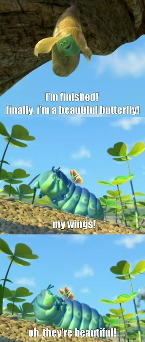 "Bug's Life :D Heimlich is a great character. All of us should work more toward being like him. He sees the beauty of himself, even when we all see what we ""see"" as ""imperfect."""