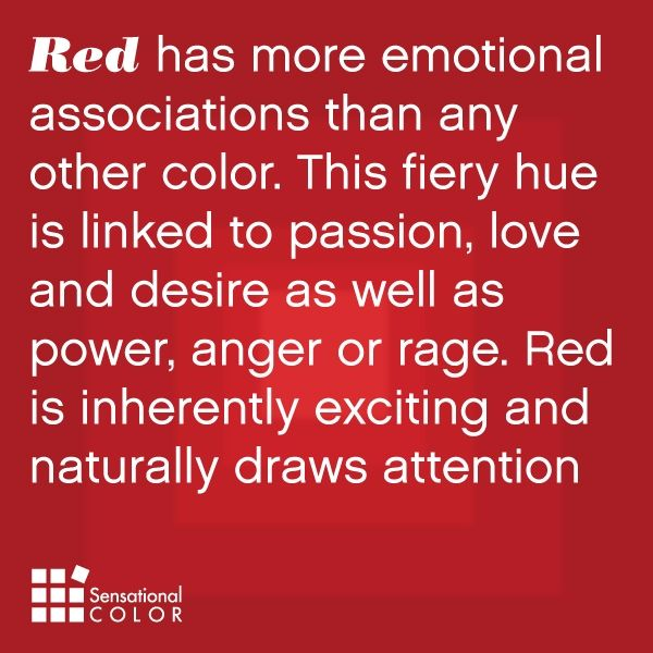 Red has more emotional associations than any other color. This fiery hue is linked to passion, love and desire, as well as power, anger or rage. Red is inherently exciting and naturally draws attention
