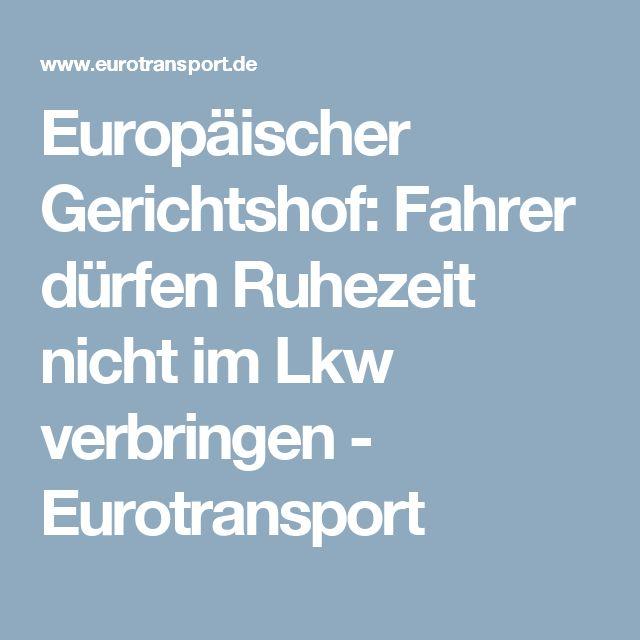 Europäischer Gerichtshof: Fahrer dürfen Ruhezeit nicht im Lkw verbringen - Eurotransport