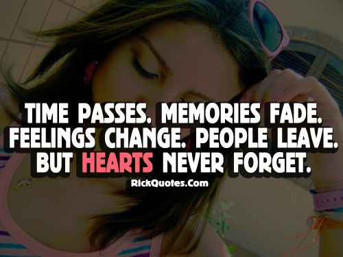 """Time passes. Memories fade. Feelings change. People leave. But hearts never forget."""
