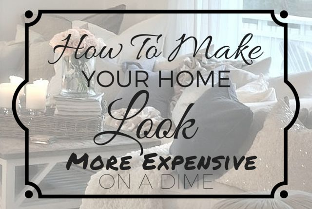 How to Make Your Home Look More Expensive On A Dime - Arts & Classy
