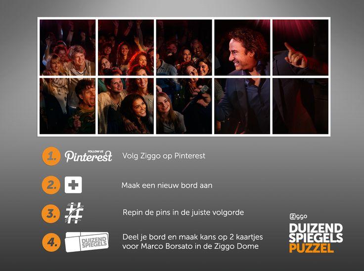 Wil jij kansmaken op 2 kaartjes voor Marco Borsato in de Ziggo Dome op 28 mei? Maak de puzzel en win! Zo werkt het: 1) Volg Ziggo op Pinterest. 2) Maak een nieuw bord met de naam 'Duizend Spiegels'. 3) Repin de pins van dit puzzelbord in de juiste volgorde op je eigen nieuwe bord. 6) Deel de URL van je bord hier. Succes! De actie loopt tot 18 mei 2014.