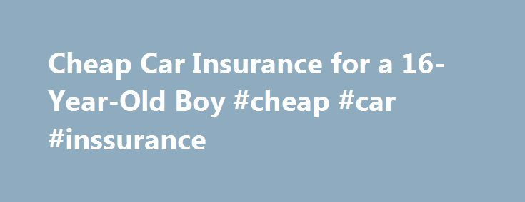 Cheap Car Insurance for a 16-Year-Old Boy #cheap #car #inssurance http://atlanta.remmont.com/cheap-car-insurance-for-a-16-year-old-boy-cheap-car-inssurance/  # How can I find cheap car insurance for a 16-year-old boy? Here's what you need to know. Drivers under the age of 25 cause the majority of accidents in every state in the country, making cheap insurance for that age group impossible to find Insurance companies consider 16-year-old males high-risk drivers, which makes their insurance…