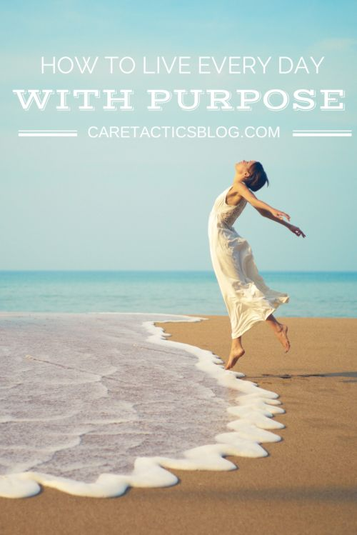 How to live every day with purpose | Caretacticsblog.com