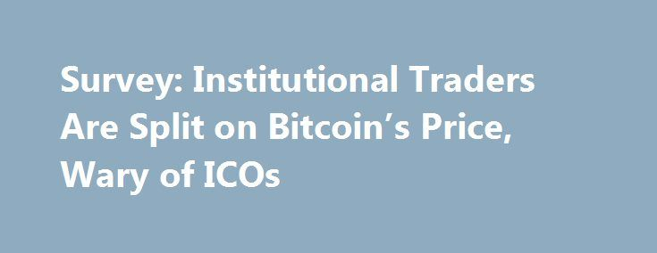 Survey: Institutional Traders Are Split on Bitcoin's Price, Wary of ICOs https://betiforexcom.livejournal.com/28508514.html  A plurality of respondents to a new survey from brokerage firm Triad Securities said they believe bitcoin is in a bubble that's primed to crash.The post Survey: Institutional Traders Are Split on Bitcoin's Price, Wary of ICOs appeared first on bi...The post Survey: Institutional Traders Are Split on Bitcoin's Price, Wary of ICOs appeared first on aroundworld24.com…